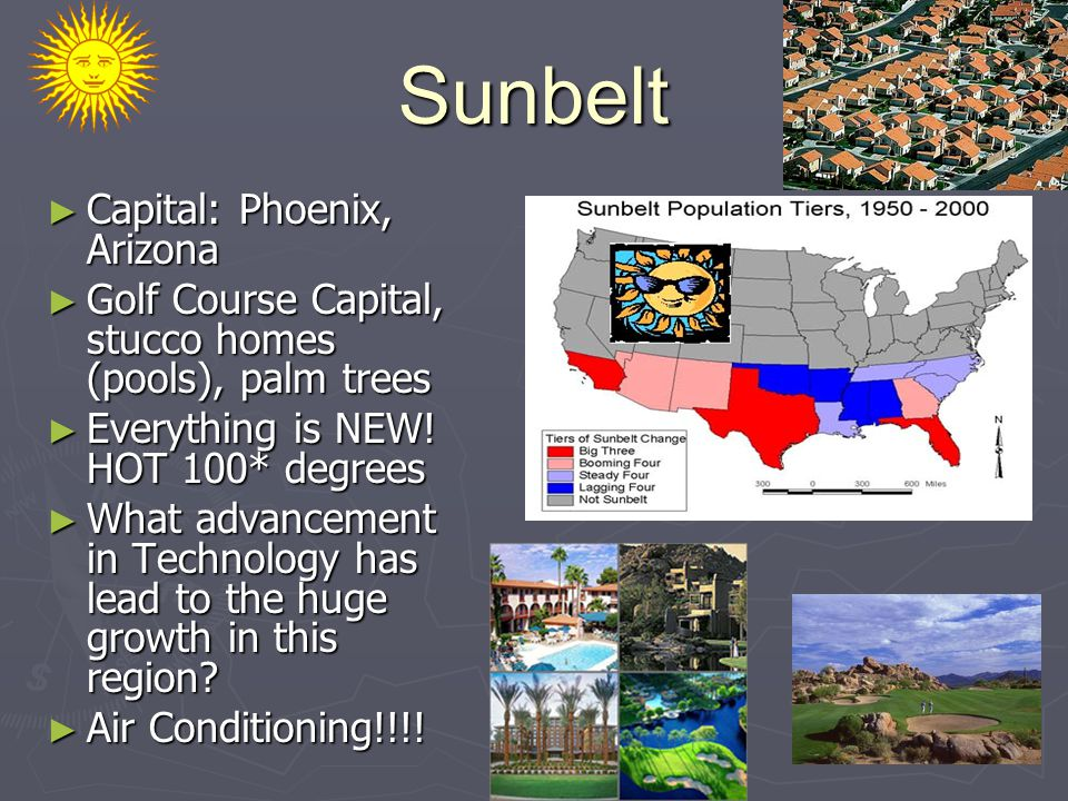 Sunbelt ► Capital: Phoenix, Arizona ► Golf Course Capital, stucco homes (pools), palm trees ► Everything is NEW.