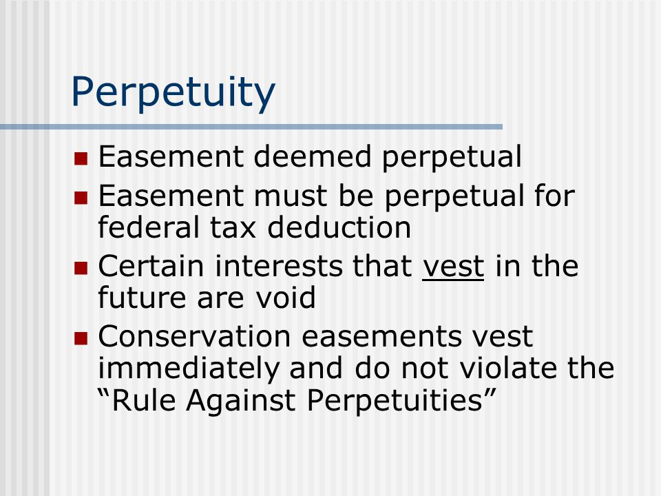 Perpetuity Easement deemed perpetual Easement must be perpetual for federal tax deduction Certain interests that vest in the future are void Conservation easements vest immediately and do not violate the Rule Against Perpetuities