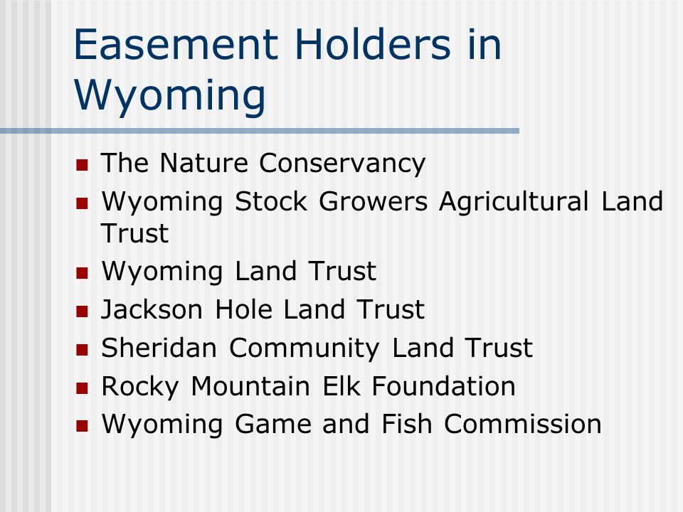 Easement Holders in Wyoming The Nature Conservancy Wyoming Stock Growers Agricultural Land Trust Wyoming Land Trust Jackson Hole Land Trust Sheridan Community Land Trust Rocky Mountain Elk Foundation Wyoming Game and Fish Commission
