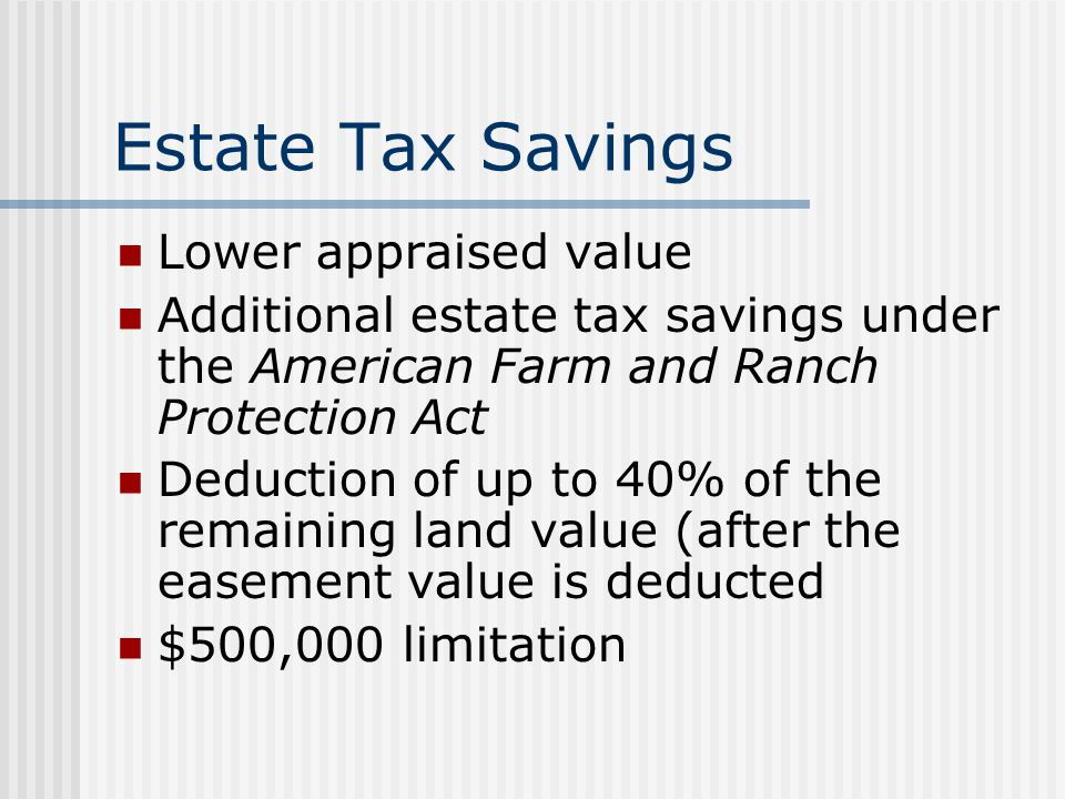 Estate Tax Savings Lower appraised value Additional estate tax savings under the American Farm and Ranch Protection Act Deduction of up to 40% of the remaining land value (after the easement value is deducted $500,000 limitation