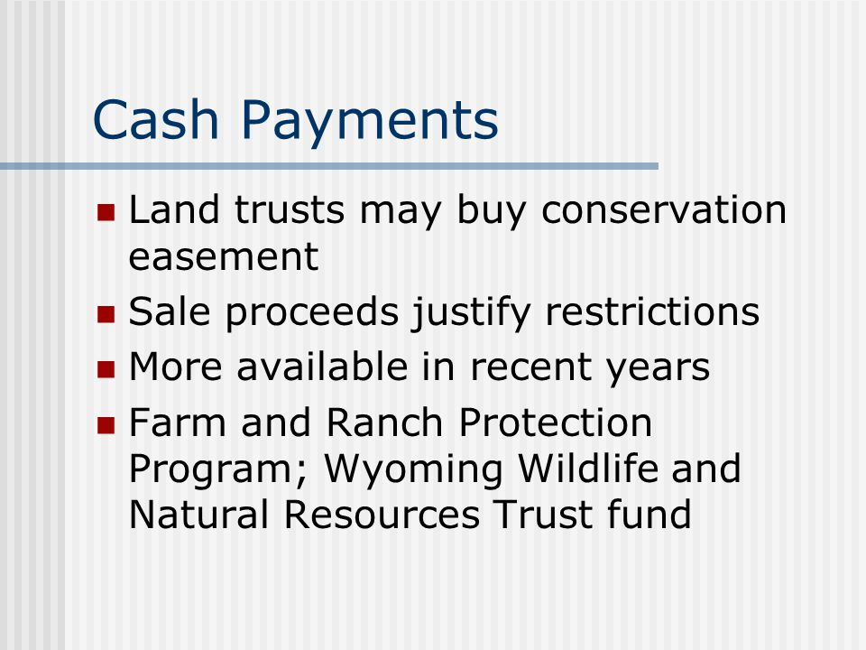Cash Payments Land trusts may buy conservation easement Sale proceeds justify restrictions More available in recent years Farm and Ranch Protection Program; Wyoming Wildlife and Natural Resources Trust fund
