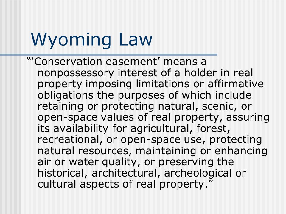 Wyoming Law 'Conservation easement' means a nonpossessory interest of a holder in real property imposing limitations or affirmative obligations the purposes of which include retaining or protecting natural, scenic, or open-space values of real property, assuring its availability for agricultural, forest, recreational, or open-space use, protecting natural resources, maintaining or enhancing air or water quality, or preserving the historical, architectural, archeological or cultural aspects of real property.