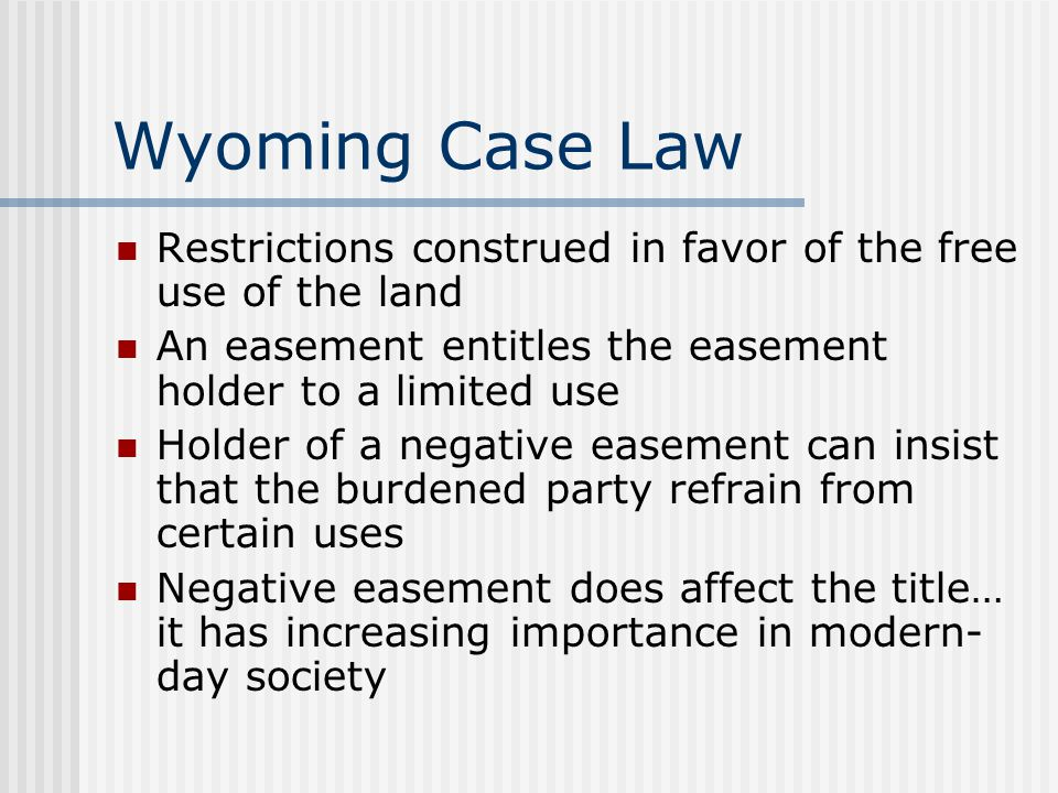 Wyoming Case Law Restrictions construed in favor of the free use of the land An easement entitles the easement holder to a limited use Holder of a negative easement can insist that the burdened party refrain from certain uses Negative easement does affect the title… it has increasing importance in modern- day society