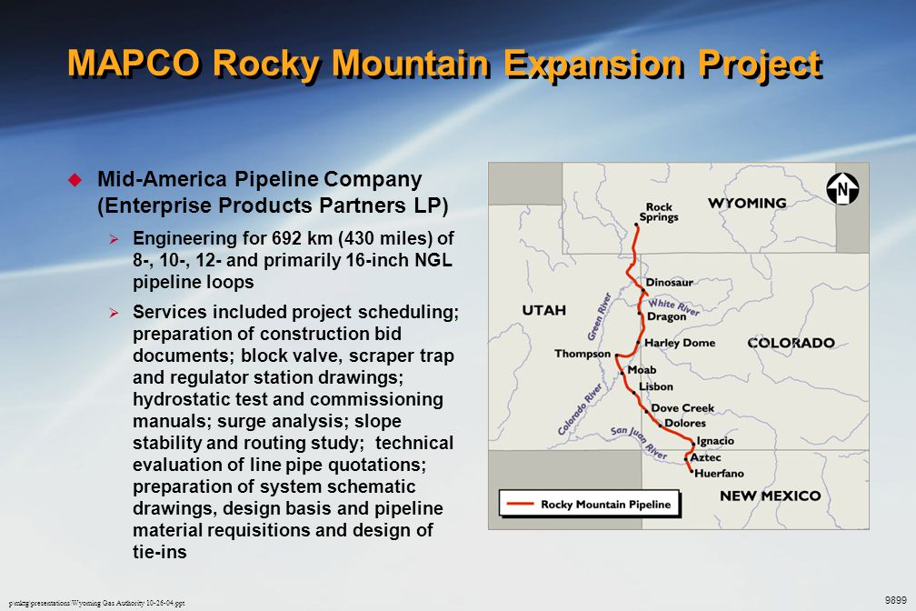 p\mktg\presentations\Wyoming Gas Authority 10-26-04.ppt MAPCO Rocky Mountain Expansion Project (cont'd)  Williams - MAPCO  Construction of 21 turbine and electric motor driven NGL pumping facilities in New Mexico, Colorado, Utah and Wyoming  Performed some civil, electrical, and mechanical design at various sites 9899
