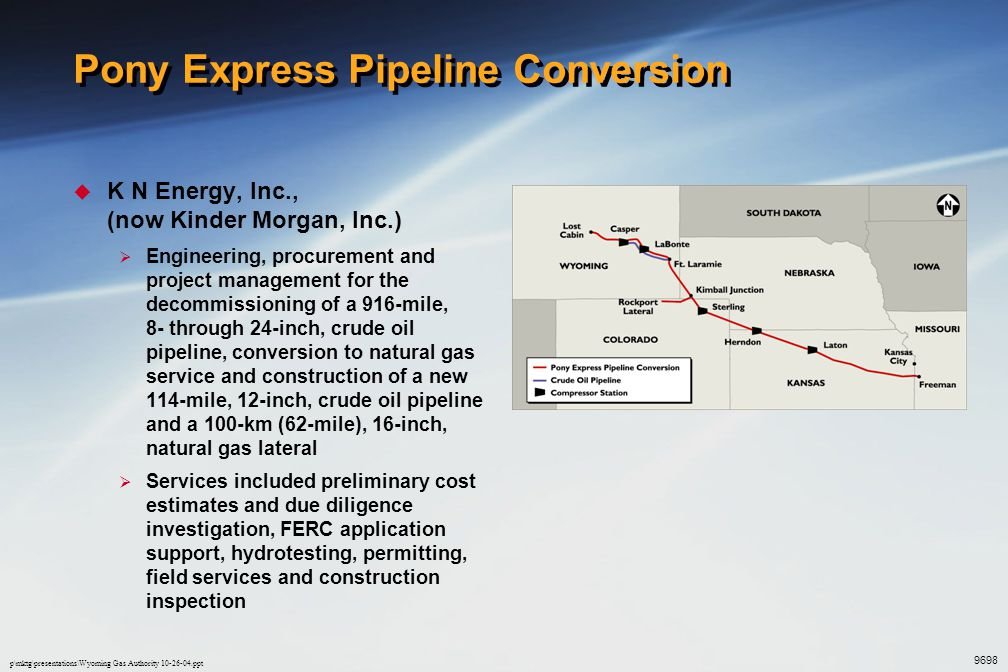 p\mktg\presentations\Wyoming Gas Authority 10-26-04.ppt Medicine Bow Lateral  Colorado Interstate Gas Company  Drafting and field services to support the FERC application and construction of a 234 km (145 mile) 24-inch gas pipeline  The project included route selection and route maps, road and waterway crossing permit drawings, ownership plats and pipeline alignment sheets 9899