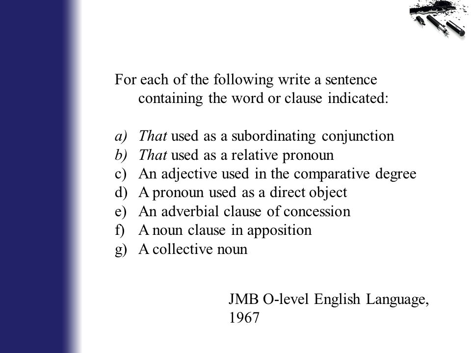 For each of the following write a sentence containing the word or clause indicated: a)That used as a subordinating conjunction b)That used as a relative pronoun c)An adjective used in the comparative degree d)A pronoun used as a direct object e)An adverbial clause of concession f)A noun clause in apposition g)A collective noun JMB O-level English Language, 1967