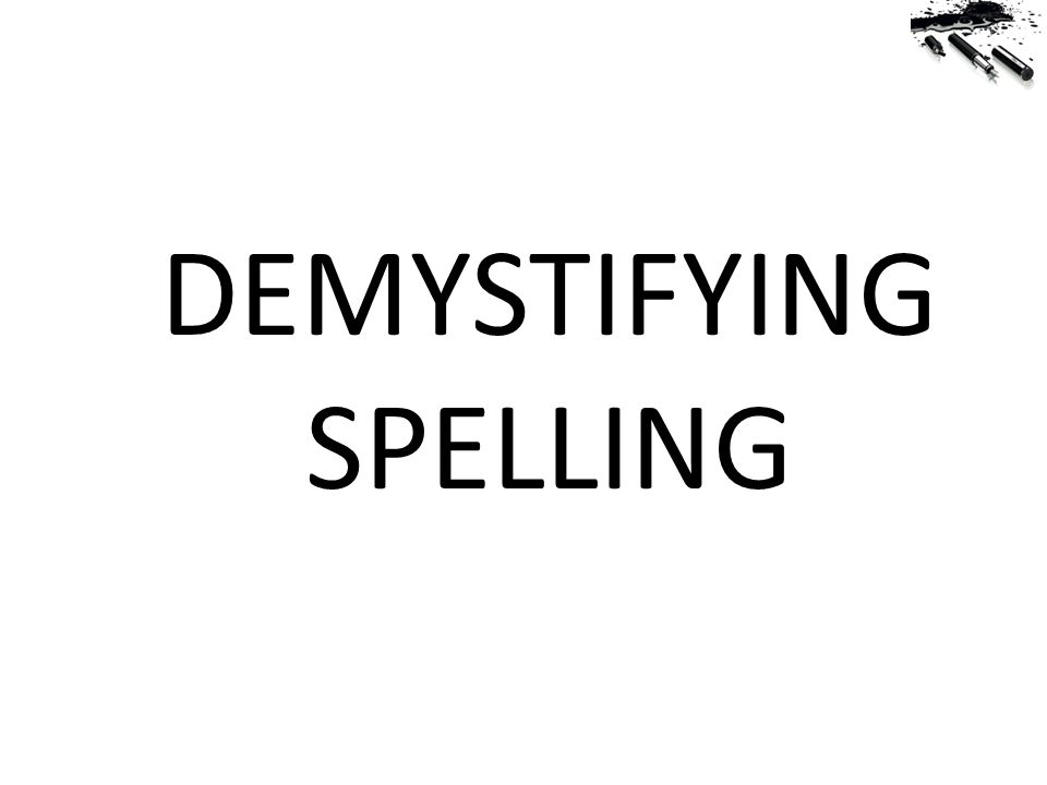 DEMYSTIFYING SPELLING