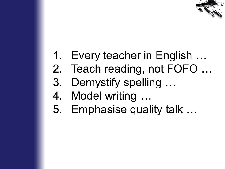 1.Every teacher in English … 2.Teach reading, not FOFO … 3.Demystify spelling … 4.Model writing … 5.Emphasise quality talk …