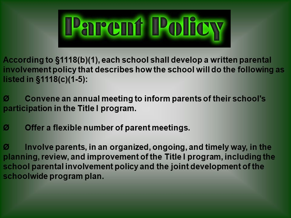 Ø Provide parents of participating children – (a) timely information about Title I programs; (b) school performance profiles; (c) their child s individual student assessment results, including an interpretation of such results; (d) a description and explanation of the curriculum in use at the school, the forms of assessment used to measure student progress, and the proficiency levels students are expected to meet; (e) opportunities for regular meetings to formulate suggestions, share experiences with other parents, and participate as appropriate in decisions relating to the education of their children; and those described in (e) above.
