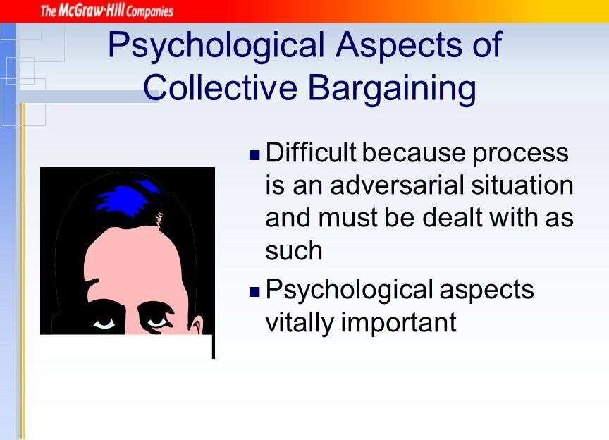 Psychological Aspects of Collective Bargaining Difficult because process is an adversarial situation and must be dealt with as such Psychological aspe