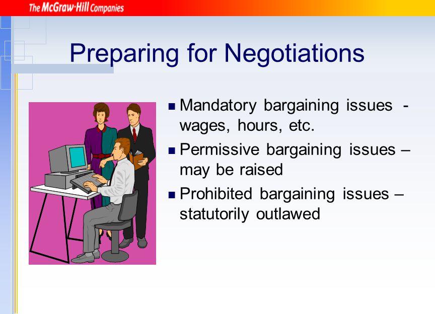 Preparing for Negotiations Mandatory bargaining issues - wages, hours, etc. Permissive bargaining issues – may be raised Prohibited bargaining issues