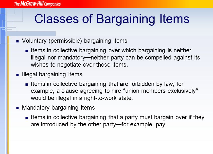 Classes of Bargaining Items Voluntary (permissible) bargaining items Items in collective bargaining over which bargaining is neither illegal nor manda