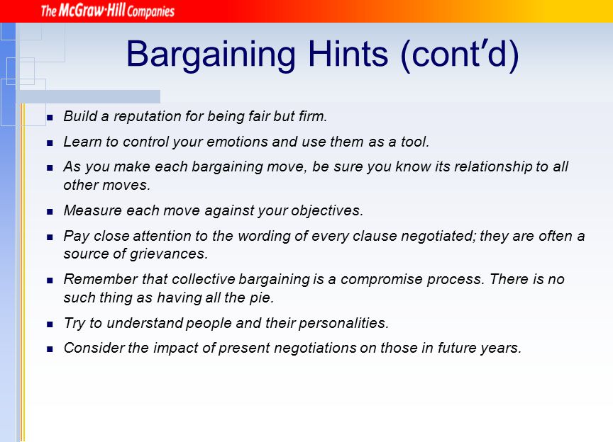 Bargaining Hints (cont ' d) Build a reputation for being fair but firm. Learn to control your emotions and use them as a tool. As you make each bargai