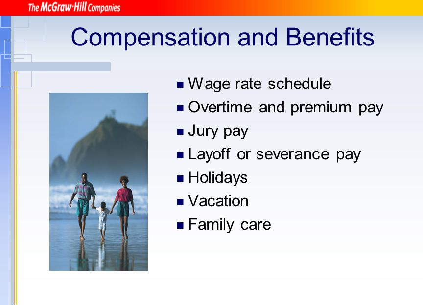 Compensation and Benefits Wage rate schedule Overtime and premium pay Jury pay Layoff or severance pay Holidays Vacation Family care