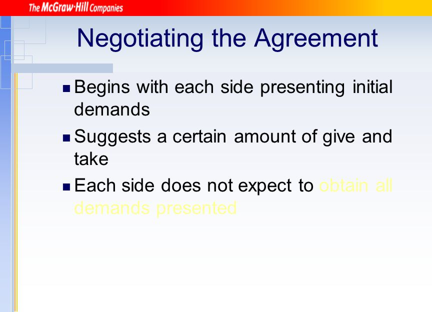 Negotiating the Agreement Begins with each side presenting initial demands Suggests a certain amount of give and take Each side does not expect to obt