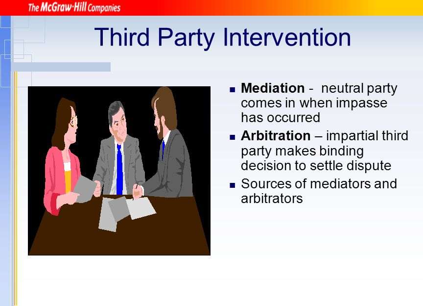 Third Party Intervention Mediation - neutral party comes in when impasse has occurred Arbitration – impartial third party makes binding decision to se