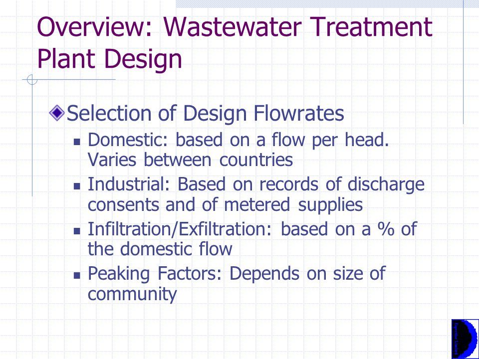 Overview: Wastewater Treatment Plant Design Flowrate and Mass Loading Wastewater feed is not specified, therefore the plant must be able to treat whatever the wastewater contains Plant design will take account of historical flows and loadings, but must also be able to deal with expansion Plant must also be able to deal with a range of flow and load conditions, plus peak upstream flow conditions (eg storms)