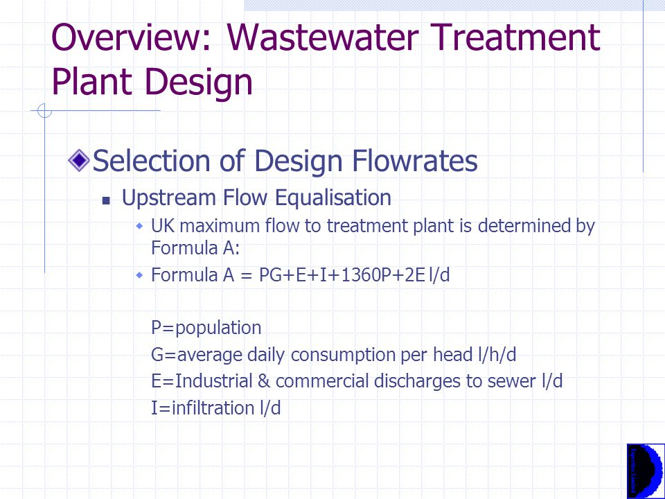 Overview: Wastewater Treatment Plant Design Selection of Design Flowrates Upstream Flow Equalisation  Plants are not normally designed to treat total peak arisings  Instead, hydraulic controls will direct flows above plant capabilities to storm system on larger works