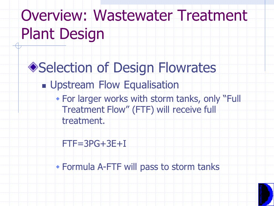 Overview: Wastewater Treatment Plant Design Selection of Design Flowrates Upstream Flow Equalisation  UK maximum flow to treatment plant is determined by Formula A:  Formula A = PG+E+I+1360P+2E l/d P=population G=average daily consumption per head l/h/d E=Industrial & commercial discharges to sewer l/d I=infiltration l/d
