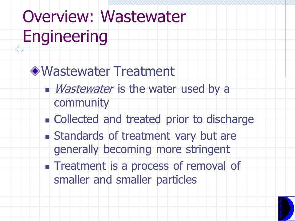 Overview: Wastewater Engineering Wastewater Treatment Wastewater is the water used by a community Collected and treated prior to discharge Standards of treatment vary but are generally becoming more stringent Treatment is a process of removal of smaller and smaller particles