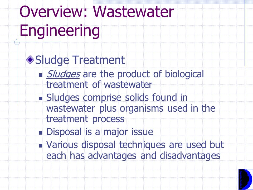 Overview: Wastewater Engineering Sludge Treatment Sludges are the product of biological treatment of wastewater Sludges comprise solids found in wastewater plus organisms used in the treatment process Disposal is a major issue Various disposal techniques are used but each has advantages and disadvantages