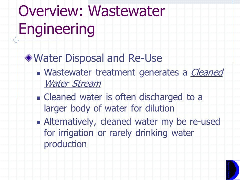 Overview: Wastewater Engineering Water Disposal and Re-Use Wastewater treatment generates a Cleaned Water Stream Cleaned water is often discharged to a larger body of water for dilution Alternatively, cleaned water my be re-used for irrigation or rarely drinking water production