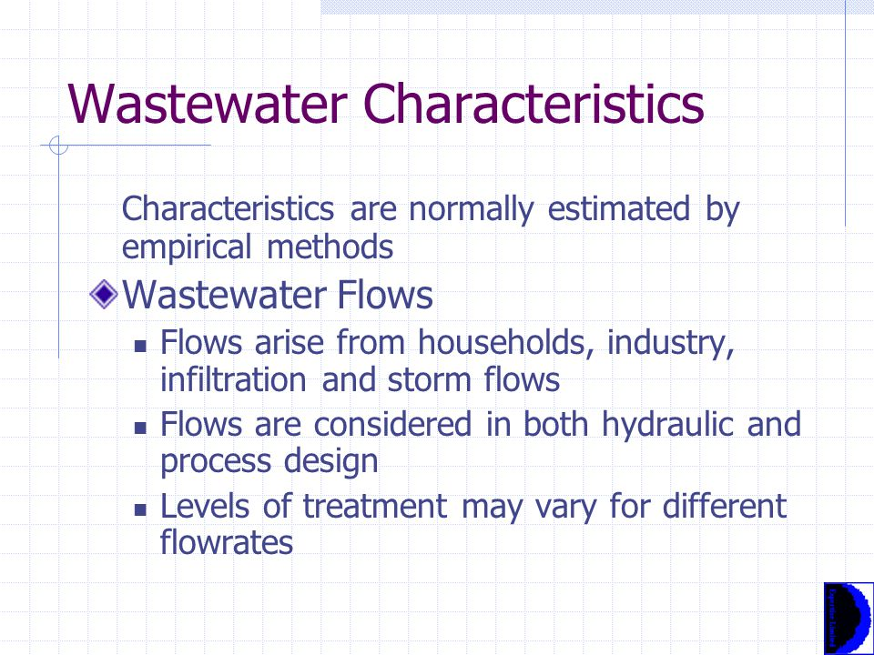 Wastewater Characteristics Characteristics are normally estimated by empirical methods Wastewater Flows Flows arise from households, industry, infiltration and storm flows Flows are considered in both hydraulic and process design Levels of treatment may vary for different flowrates