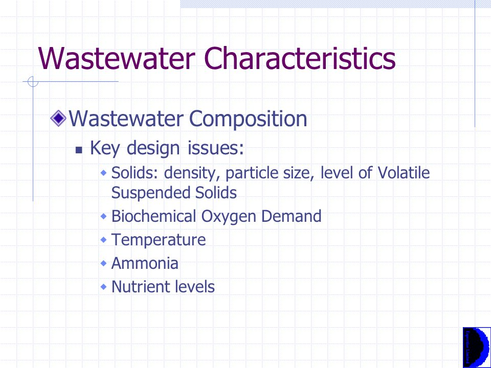 Wastewater Characteristics Wastewater Composition Key design issues:  Solids: density, particle size, level of Volatile Suspended Solids  Biochemical Oxygen Demand  Temperature  Ammonia  Nutrient levels