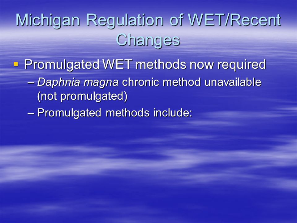  Promulgated WET methods now required –Daphnia magna chronic method unavailable (not promulgated) –Promulgated methods include: Michigan Regulation o