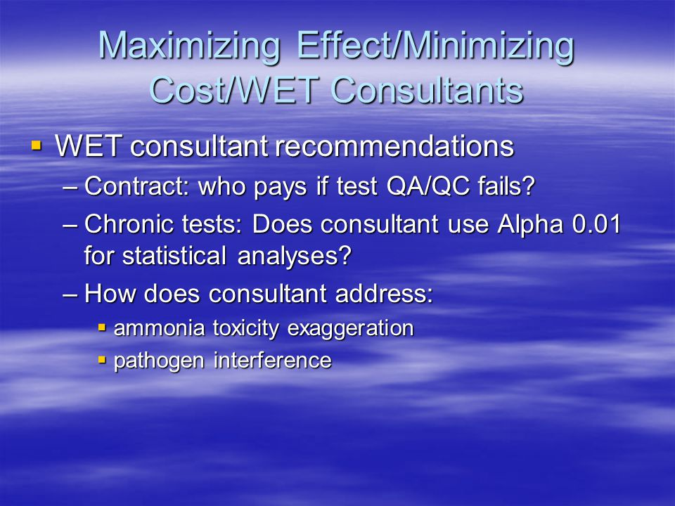  WET consultant recommendations –Contract: who pays if test QA/QC fails? –Chronic tests: Does consultant use Alpha 0.01 for statistical analyses? –Ho