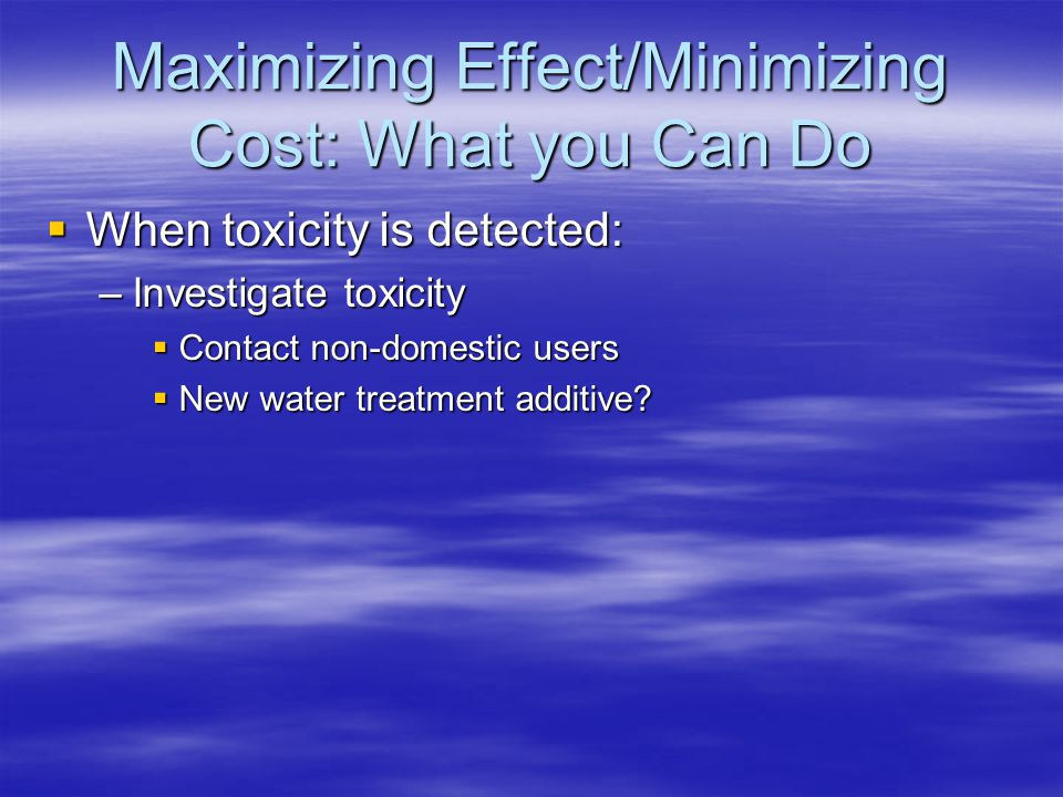  When toxicity is detected: –Investigate toxicity  Contact non-domestic users  New water treatment additive? Maximizing Effect/Minimizing Cost: Wha