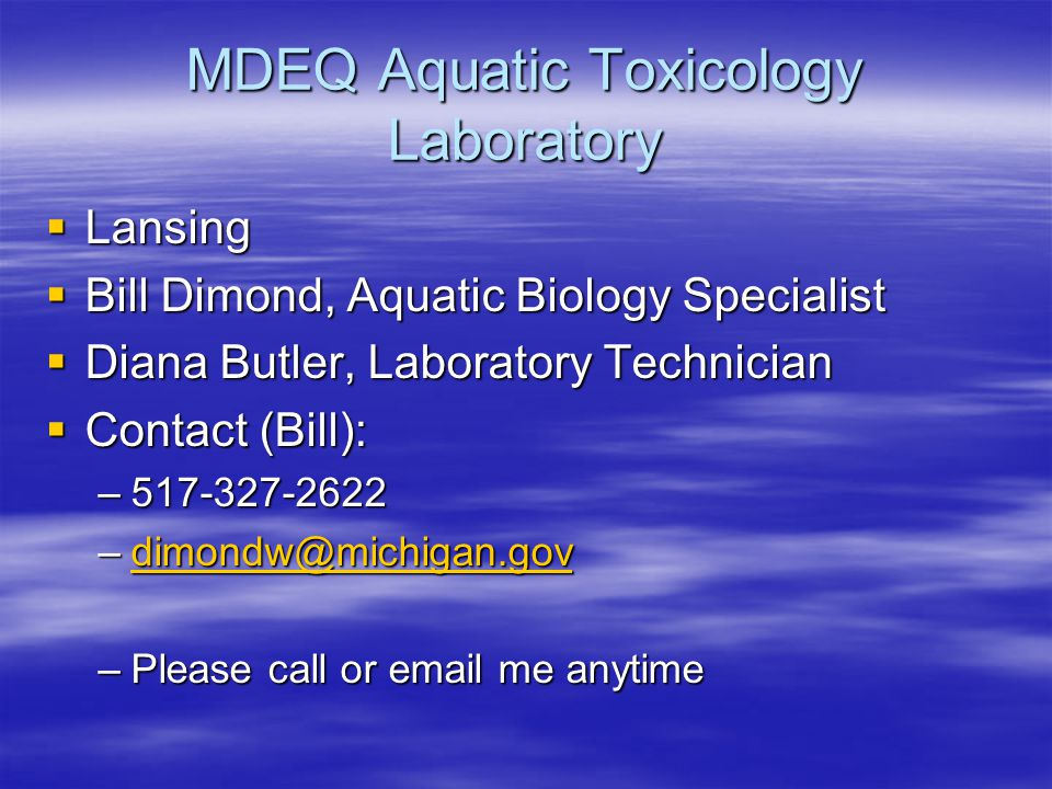 MDEQ Aquatic Toxicology Laboratory  Lansing  Bill Dimond, Aquatic Biology Specialist  Diana Butler, Laboratory Technician  Contact (Bill): –517-32