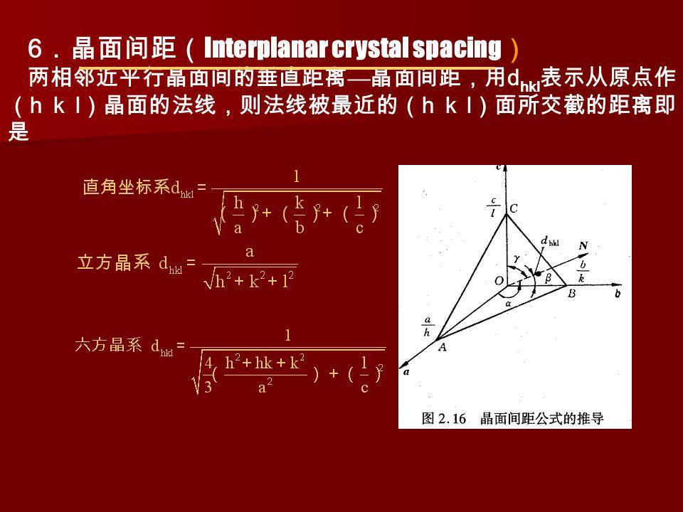 6 .晶面间距( Interplanar crystal spacing ) 两相邻近平行晶面间的垂直距离 — 晶面间距,用 d hkl 表示从原点作 ( h k l )晶面的法线,则法线被最近的( h k l )面所交截的距离即 是