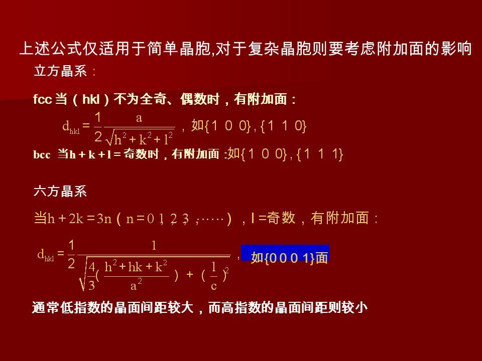 上述公式仅适用于简单晶胞, 对于复杂晶胞则要考虑附加面的影响 fcc 当( hkl )不为全奇、偶数时,有附加面: 通常低指数的晶面间距较大,而高指数的晶面间距则较小 bcc 当 h + k + l =奇数时,有附加面: 六方晶系 立方晶系: 如 {0 0 0 1} 面
