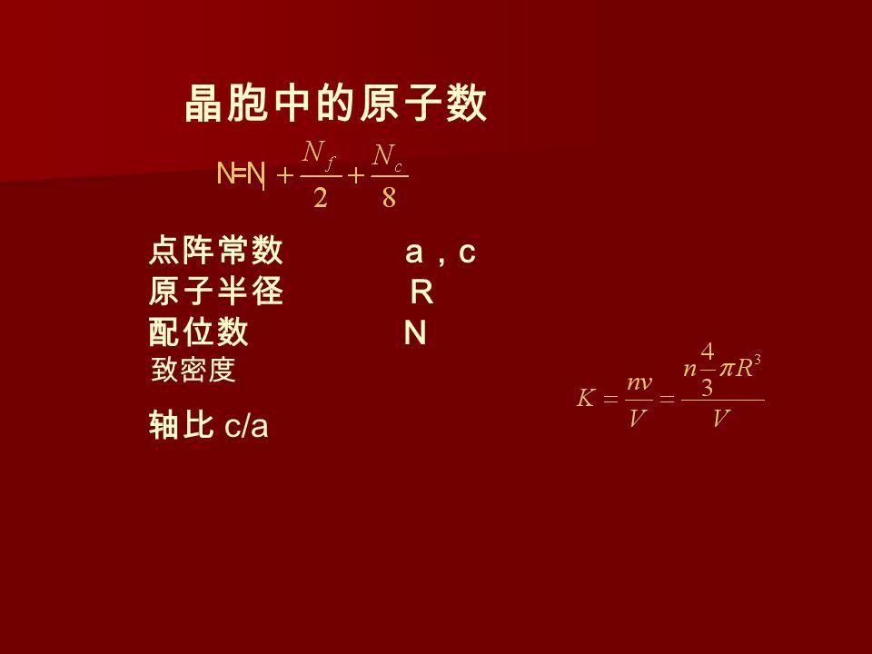 晶胞中的原子数 点阵常数 a , c 原子半径 R 配位数 N 致密度 轴比 c/a