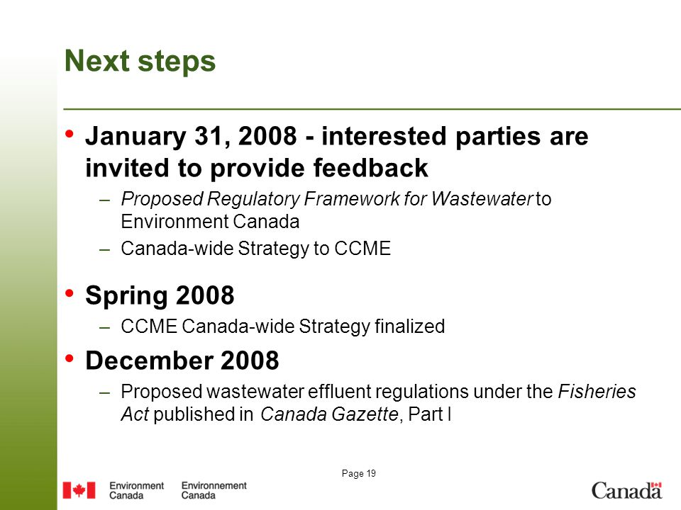Page 19 Next steps January 31, 2008 - interested parties are invited to provide feedback –Proposed Regulatory Framework for Wastewater to Environment Canada –Canada-wide Strategy to CCME Spring 2008 –CCME Canada-wide Strategy finalized December 2008 –Proposed wastewater effluent regulations under the Fisheries Act published in Canada Gazette, Part I
