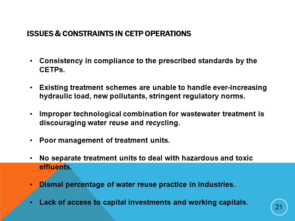 ISSUES & CONSTRAINTS IN CETP OPERATIONS 21 Consistency in compliance to the prescribed standards by the CETPs. Existing treatment schemes are unable t