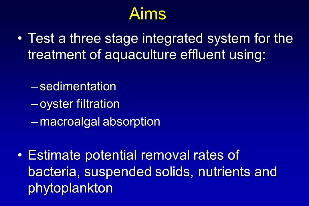 Aims Test a three stage integrated system for the treatment of aquaculture effluent using:Test a three stage integrated system for the treatment of aquaculture effluent using: –sedimentation –oyster filtration –macroalgal absorption Estimate potential removal rates of bacteria, suspended solids, nutrients and phytoplanktonEstimate potential removal rates of bacteria, suspended solids, nutrients and phytoplankton