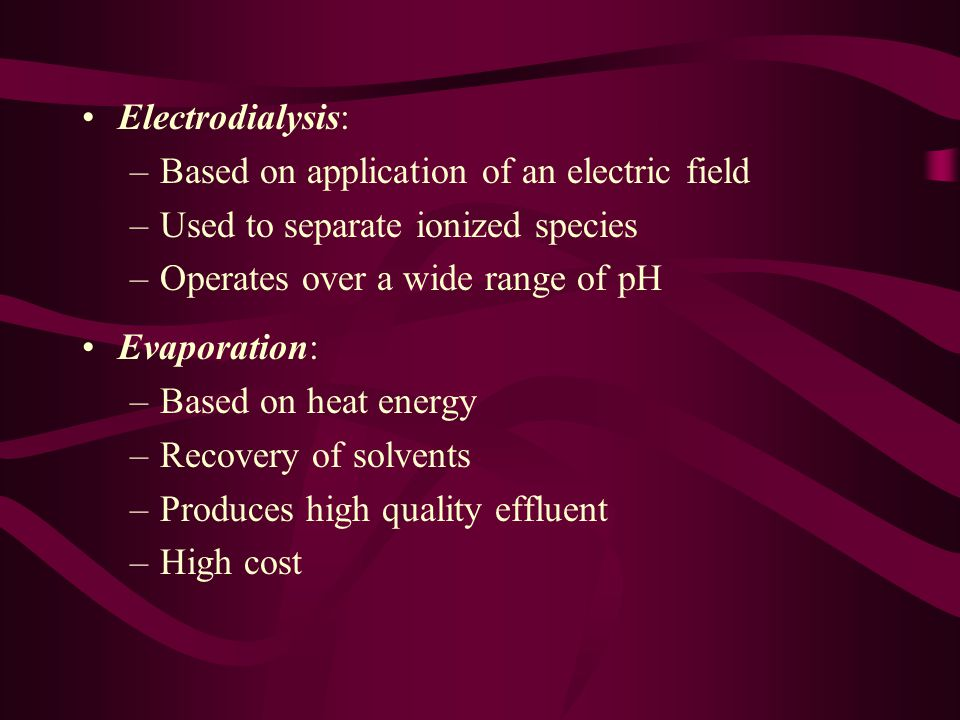 Electrodialysis: –Based on application of an electric field –Used to separate ionized species –Operates over a wide range of pH Evaporation: –Based on heat energy –Recovery of solvents –Produces high quality effluent –High cost