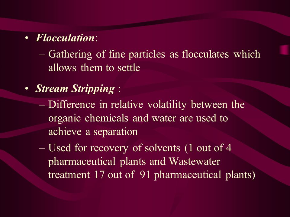 Flocculation: –Gathering of fine particles as flocculates which allows them to settle Stream Stripping : –Difference in relative volatility between the organic chemicals and water are used to achieve a separation –Used for recovery of solvents (1 out of 4 pharmaceutical plants and Wastewater treatment 17 out of 91 pharmaceutical plants)