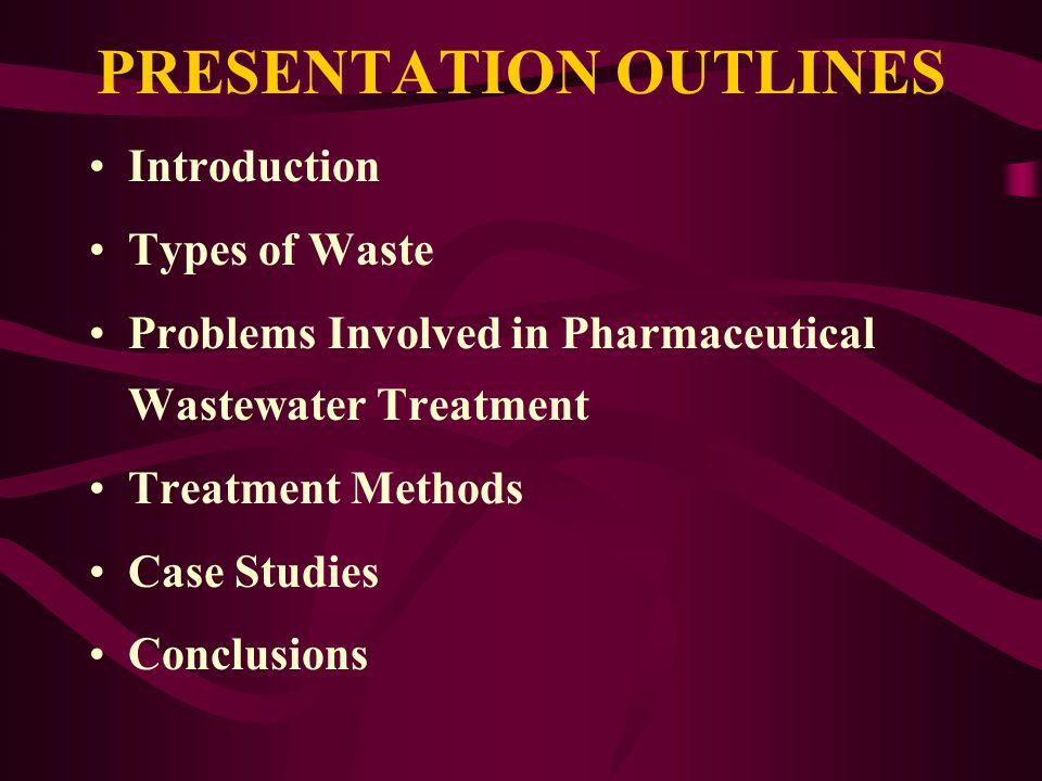 PRESENTATION OUTLINES Introduction Types of Waste Problems Involved in Pharmaceutical Wastewater Treatment Treatment Methods Case Studies Conclusions