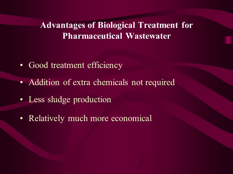 Advantages of Biological Treatment for Pharmaceutical Wastewater Good treatment efficiency Addition of extra chemicals not required Less sludge production Relatively much more economical