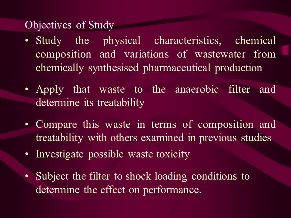 Objectives of Study Study the physical characteristics, chemical composition and variations of wastewater from chemically synthesised pharmaceutical production Apply that waste to the anaerobic filter and determine its treatability Compare this waste in terms of composition and treatability with others examined in previous studies Investigate possible waste toxicity Subject the filter to shock loading conditions to determine the effect on performance.