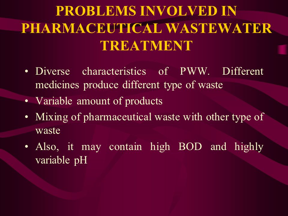 PROBLEMS INVOLVED IN PHARMACEUTICAL WASTEWATER TREATMENT Diverse characteristics of PWW.