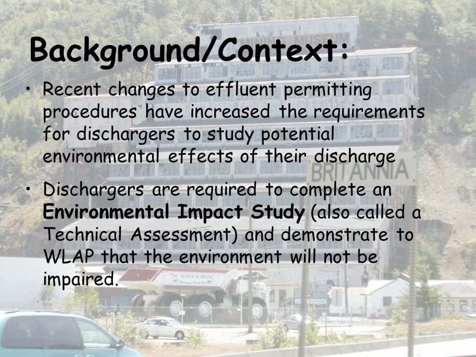Background/Context: Recent changes to effluent permitting procedures have increased the requirements for dischargers to study potential environmental effects of their discharge Dischargers are required to complete an Environmental Impact Study (also called a Technical Assessment) and demonstrate to WLAP that the environment will not be impaired.