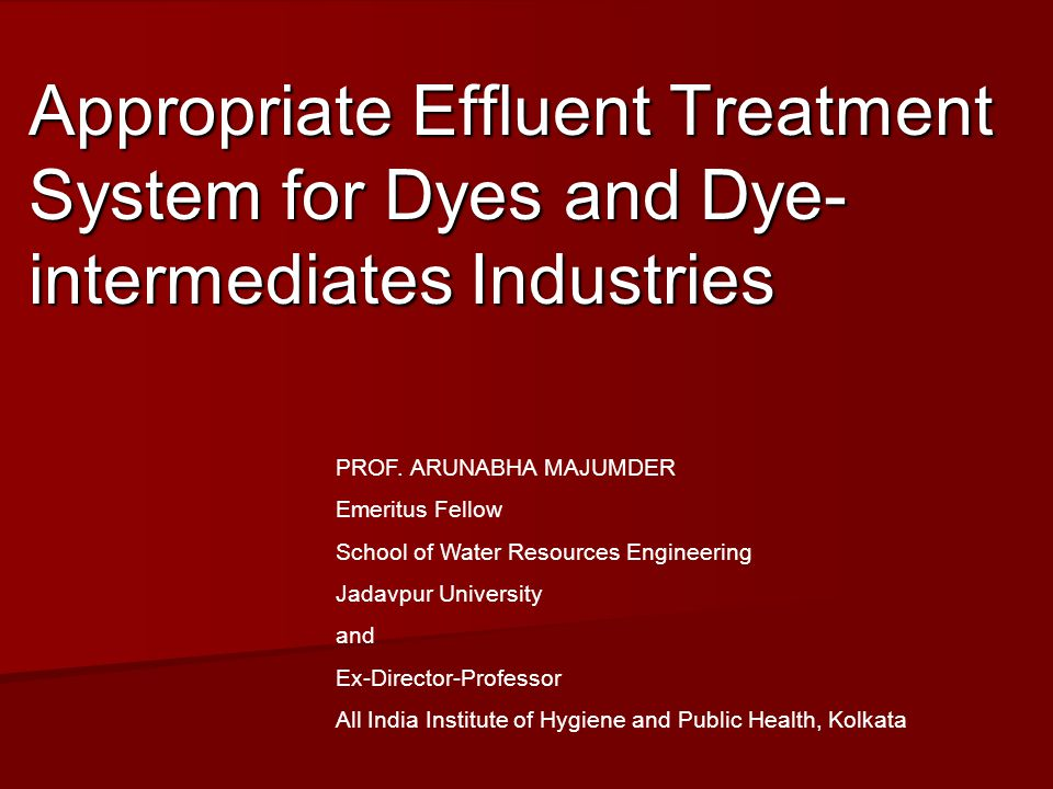 Appropriate Effluent Treatment System for Dyes and Dye- intermediates Industries PROF. ARUNABHA MAJUMDER Emeritus Fellow School of Water Resources Eng