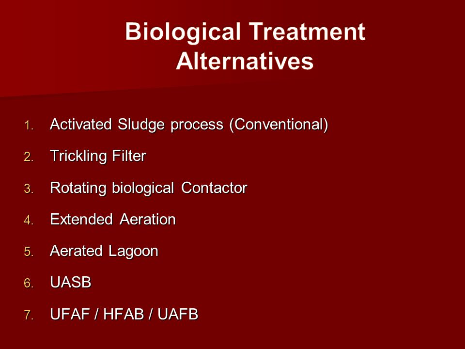1. Activated Sludge process (Conventional) 2. Trickling Filter 3. Rotating biological Contactor 4. Extended Aeration 5. Aerated Lagoon 6. UASB 7. UFAF