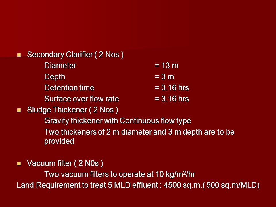 Secondary Clarifier ( 2 Nos ) Secondary Clarifier ( 2 Nos ) Diameter= 13 m Depth= 3 m Detention time= 3.16 hrs Surface over flow rate= 3.16 hrs Sludge