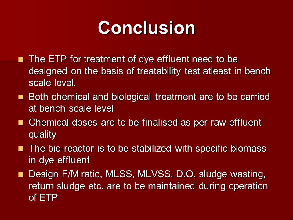 Conclusion The ETP for treatment of dye effluent need to be designed on the basis of treatability test atleast in bench scale level. The ETP for treat
