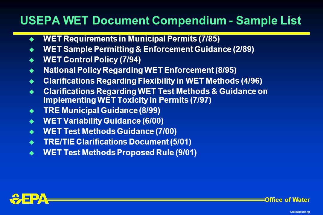Office of Water NRFK2001Intro.ppt USEPA WET Document Compendium - Sample List  WET Requirements in Municipal Permits (7/85)  WET Sample Permitting & Enforcement Guidance (2/89)  WET Control Policy (7/94)  National Policy Regarding WET Enforcement (8/95)  Clarifications Regarding Flexibility in WET Methods (4/96)  Clarifications Regarding WET Test Methods & Guidance on Implementing WET Toxicity in Permits (7/97)  TRE Municipal Guidance (8/99)  WET Variability Guidance (6/00)  WET Test Methods Guidance (7/00)  TRE/TIE Clarifications Document (5/01)  WET Test Methods Proposed Rule (9/01)